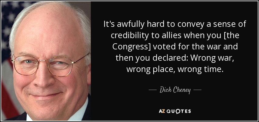 It's awfully hard to convey a sense of credibility to allies when you [the Congress] voted for the war and then you declared: Wrong war, wrong place, wrong time. - Dick Cheney
