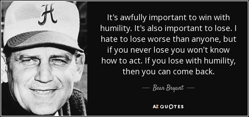 It's awfully important to win with humility. It's also important to lose. I hate to lose worse than anyone, but if you never lose you won't know how to act. If you lose with humility, then you can come back. - Bear Bryant