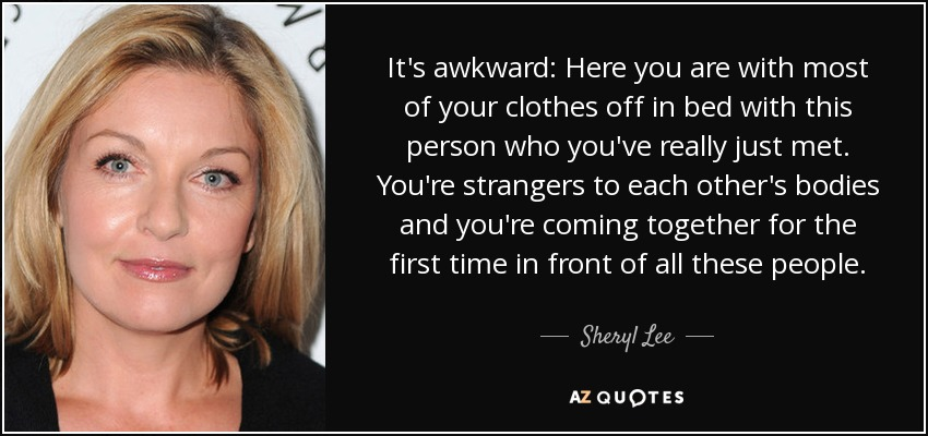 It's awkward: Here you are with most of your clothes off in bed with this person who you've really just met. You're strangers to each other's bodies and you're coming together for the first time in front of all these people. - Sheryl Lee