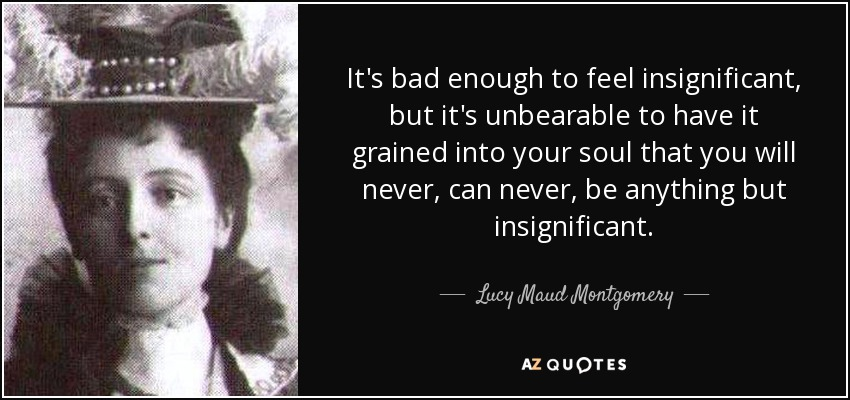 It's bad enough to feel insignificant, but it's unbearable to have it grained into your soul that you will never, can never, be anything but insignificant. - Lucy Maud Montgomery