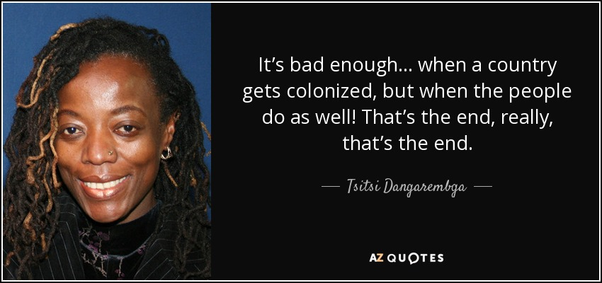 It's bad enough . . . when a country gets colonized, but when the people do as well! That's the end, really, that's the end. - Tsitsi Dangarembga