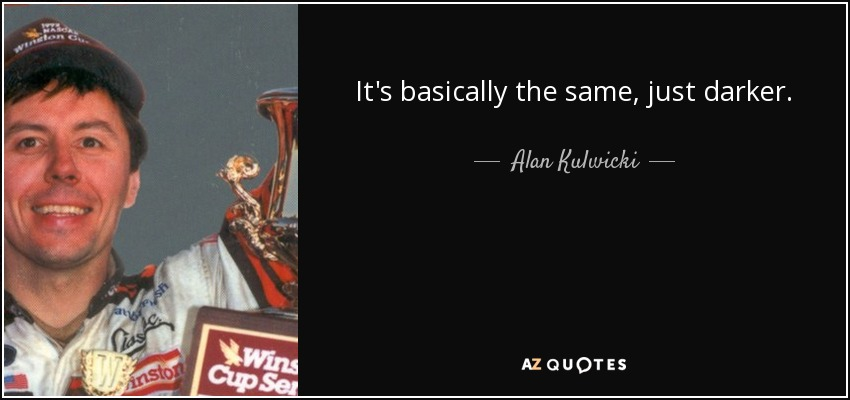 It's basically the same, just darker. - Alan Kulwicki