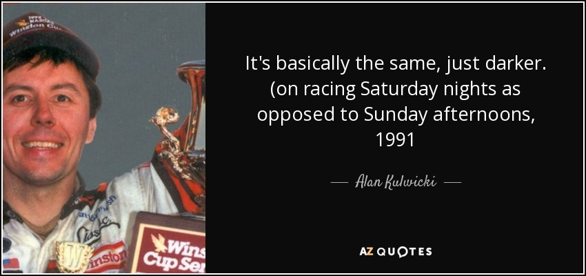 It's basically the same, just darker. (on racing Saturday nights as opposed to Sunday afternoons, 1991 - Alan Kulwicki