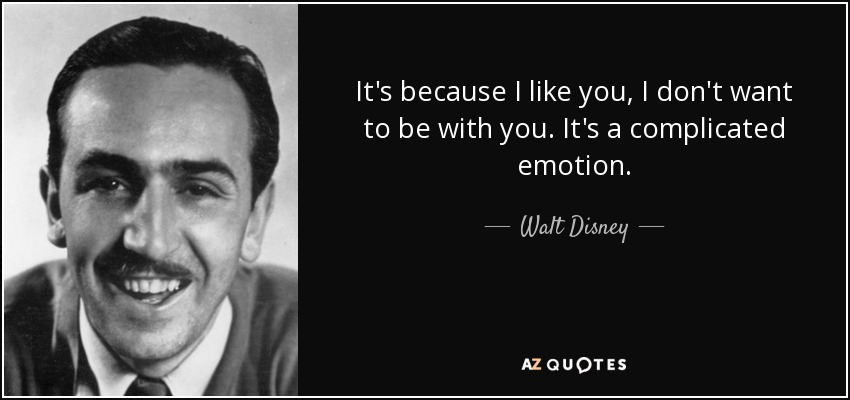 It's because I like you, I don't want to be with you. It's a complicated emotion. - Walt Disney