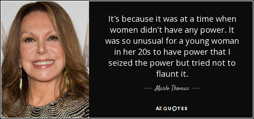 It's because it was at a time when women didn't have any power. It was so unusual for a young woman in her 20s to have power that I seized the power but tried not to flaunt it. - Marlo Thomas