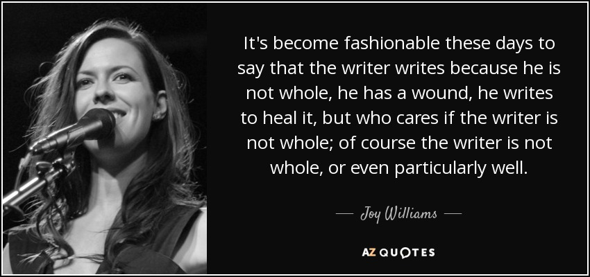 It's become fashionable these days to say that the writer writes because he is not whole, he has a wound, he writes to heal it, but who cares if the writer is not whole; of course the writer is not whole, or even particularly well. - Joy Williams