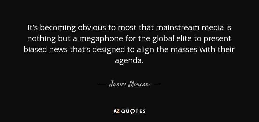 It's becoming obvious to most that mainstream media is nothing but a megaphone for the global elite to present biased news that's designed to align the masses with their agenda. - James Morcan