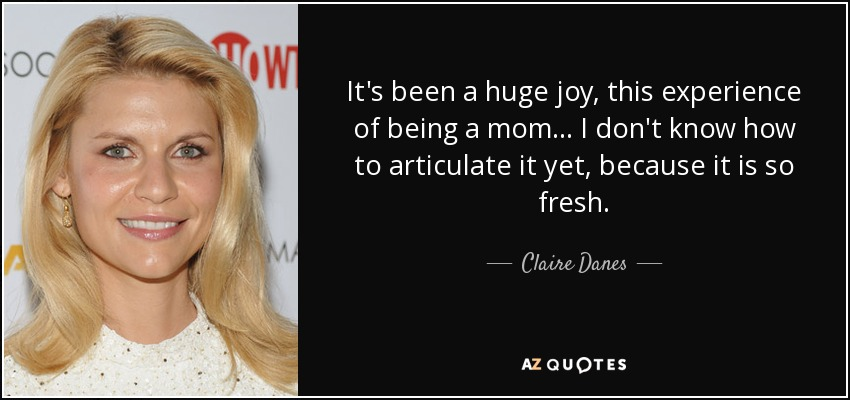 It's been a huge joy, this experience of being a mom ... I don't know how to articulate it yet, because it is so fresh. - Claire Danes