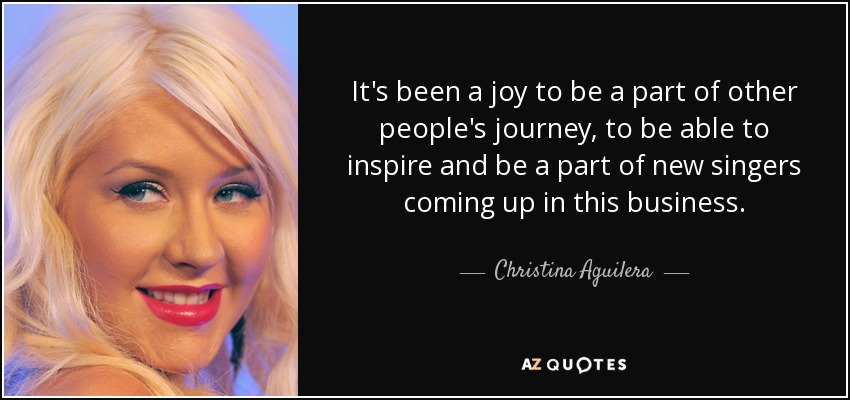 It's been a joy to be a part of other people's journey, to be able to inspire and be a part of new singers coming up in this business. - Christina Aguilera