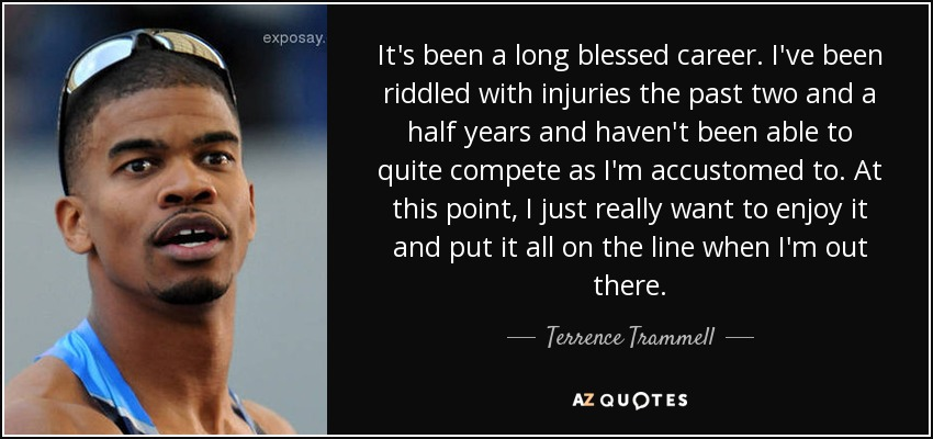 It's been a long blessed career. I've been riddled with injuries the past two and a half years and haven't been able to quite compete as I'm accustomed to. At this point, I just really want to enjoy it and put it all on the line when I'm out there. - Terrence Trammell