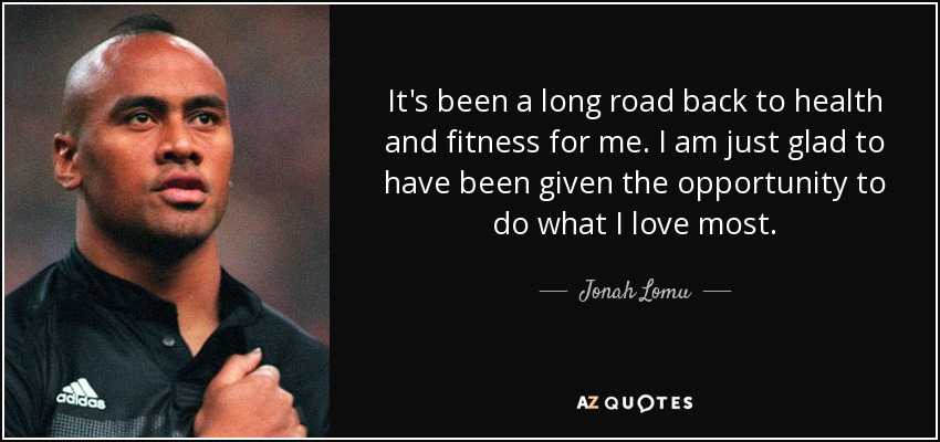 It's been a long road back to health and fitness for me. I am just glad to have been given the opportunity to do what I love most. - Jonah Lomu