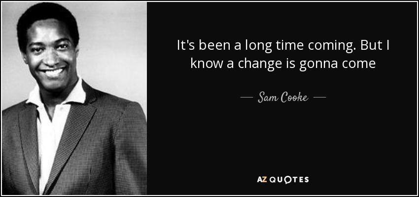It's been a long time coming. But I know a change is gonna come - Sam Cooke