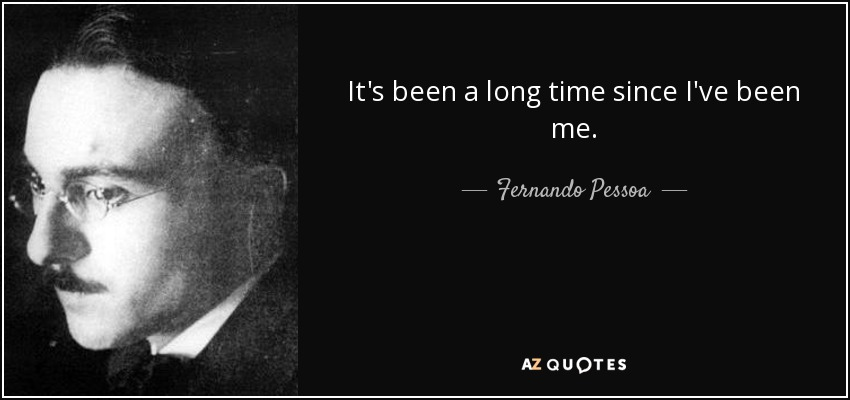It's been a long time since I've been me. - Fernando Pessoa