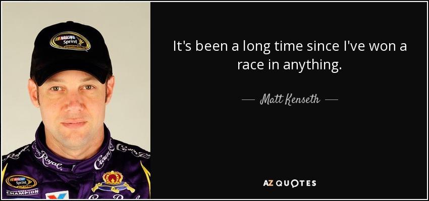 It's been a long time since I've won a race in anything. - Matt Kenseth