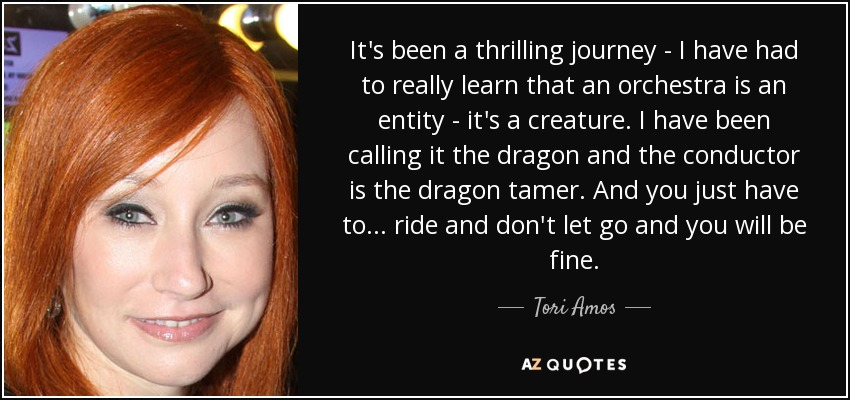 It's been a thrilling journey - I have had to really learn that an orchestra is an entity - it's a creature. I have been calling it the dragon and the conductor is the dragon tamer. And you just have to ... ride and don't let go and you will be fine. - Tori Amos
