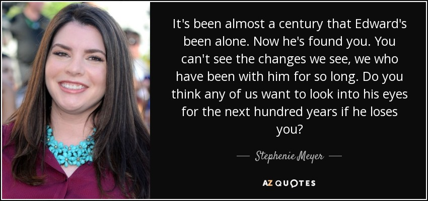 It's been almost a century that Edward's been alone. Now he's found you. You can't see the changes we see, we who have been with him for so long. Do you think any of us want to look into his eyes for the next hundred years if he loses you? - Stephenie Meyer