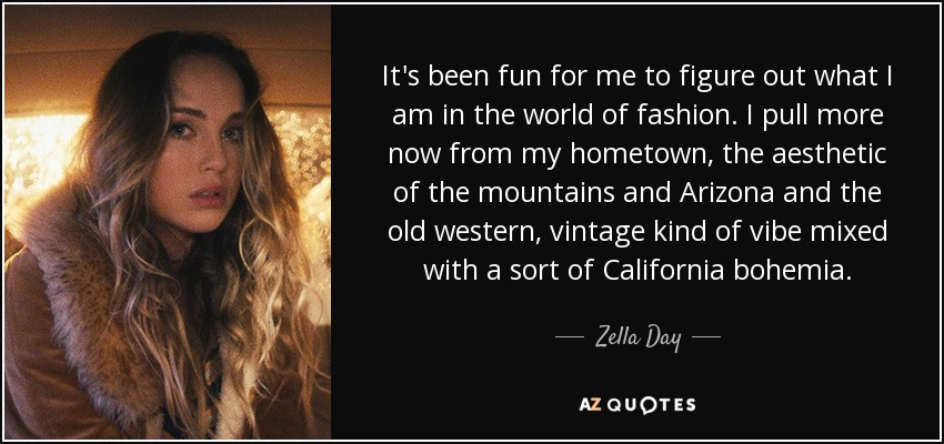 It's been fun for me to figure out what I am in the world of fashion. I pull more now from my hometown, the aesthetic of the mountains and Arizona and the old western, vintage kind of vibe mixed with a sort of California bohemia. - Zella Day