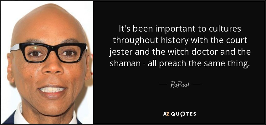 It's been important to cultures throughout history with the court jester and the witch doctor and the shaman - all preach the same thing. - RuPaul