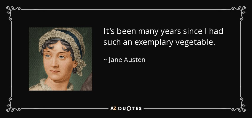 It's been many years since I had such an exemplary vegetable. - Jane Austen