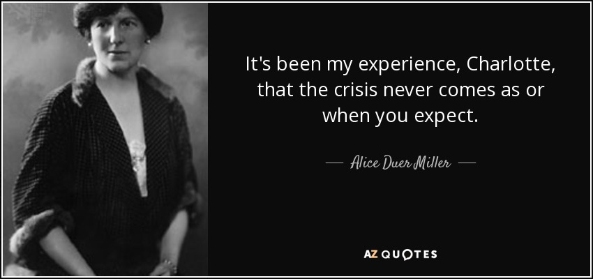 It's been my experience, Charlotte, that the crisis never comes as or when you expect. - Alice Duer Miller