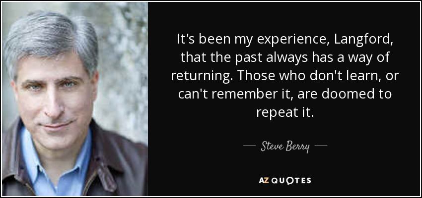It's been my experience, Langford, that the past always has a way of returning. Those who don't learn, or can't remember it, are doomed to repeat it. - Steve Berry