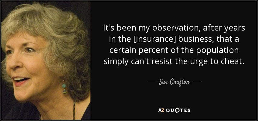 It's been my observation, after years in the [insurance] business, that a certain percent of the population simply can't resist the urge to cheat. - Sue Grafton