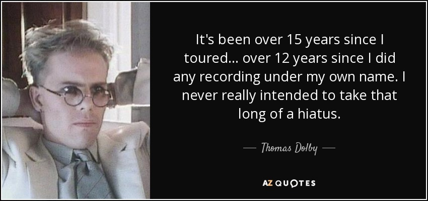 It's been over 15 years since I toured... over 12 years since I did any recording under my own name. I never really intended to take that long of a hiatus. - Thomas Dolby