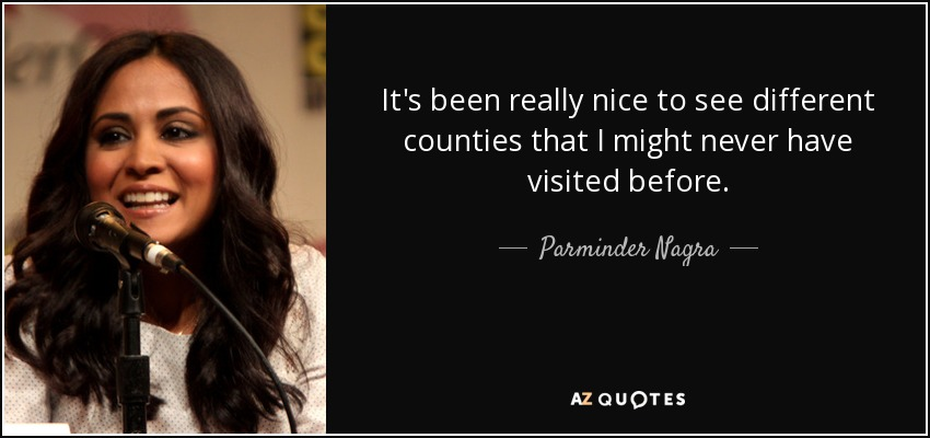 It's been really nice to see different counties that I might never have visited before. - Parminder Nagra