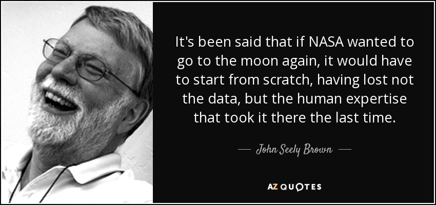 It's been said that if NASA wanted to go to the moon again, it would have to start from scratch, having lost not the data, but the human expertise that took it there the last time. - John Seely Brown