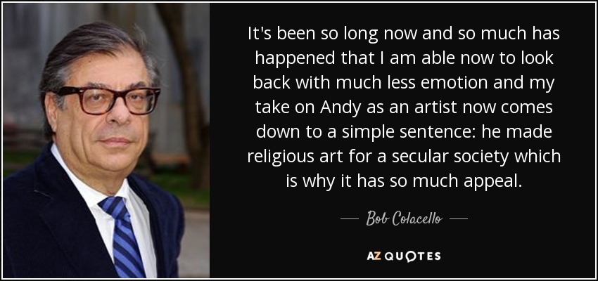It's been so long now and so much has happened that I am able now to look back with much less emotion and my take on Andy as an artist now comes down to a simple sentence: he made religious art for a secular society which is why it has so much appeal. - Bob Colacello