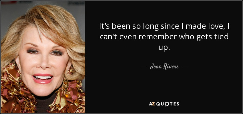 It's been so long since I made love I can't even remember who gets tied up. - Joan Rivers