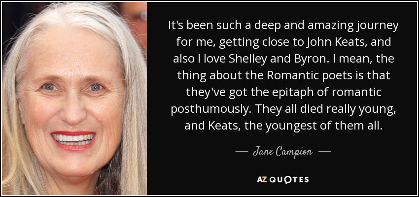 It's been such a deep and amazing journey for me, getting close to John Keats, and also I love Shelley and Byron. I mean, the thing about the Romantic poets is that they've got the epitaph of romantic posthumously. They all died really young, and Keats, the youngest of them all. - Jane Campion