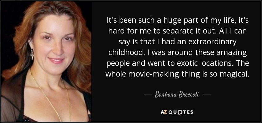 It's been such a huge part of my life, it's hard for me to separate it out. All I can say is that I had an extraordinary childhood. I was around these amazing people and went to exotic locations. The whole movie-making thing is so magical. - Barbara Broccoli