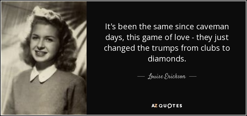 It's been the same since caveman days, this game of love - they just changed the trumps from clubs to diamonds. - Louise Erickson