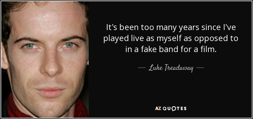 It's been too many years since I've played live as myself as opposed to in a fake band for a film. - Luke Treadaway