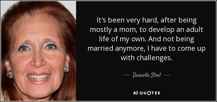 It's been very hard, after being mostly a mom, to develop an adult life of my own. And not being married anymore, I have to come up with challenges. - Danielle Steel