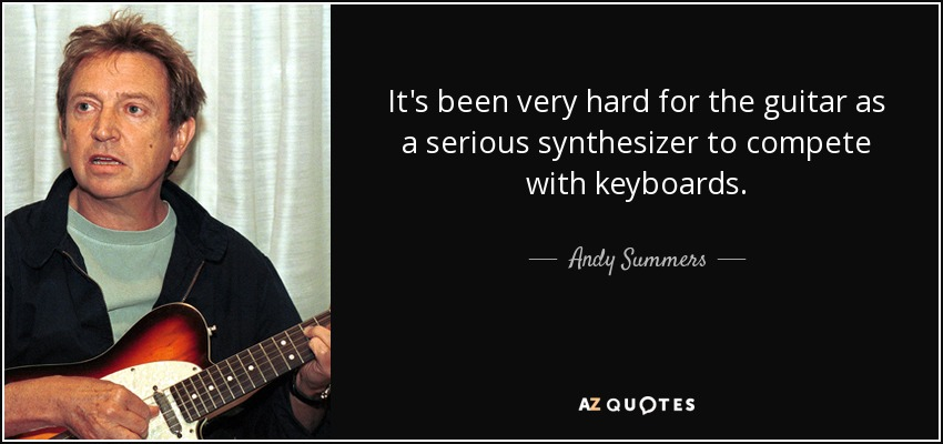It's been very hard for the guitar as a serious synthesizer to compete with keyboards. - Andy Summers
