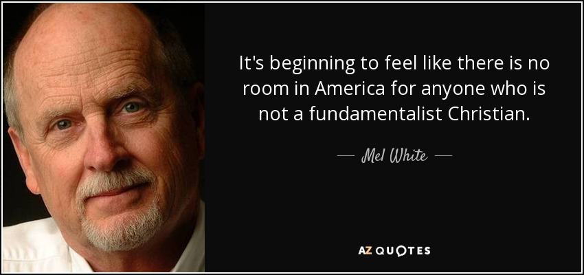 It's beginning to feel like there is no room in America for anyone who is not a fundamentalist Christian. - Mel White