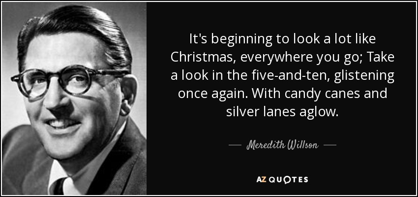 It's beginning to look a lot like Christmas, everywhere you go; Take a look in the five-and-ten, glistening once again. With candy canes and silver lanes aglow. - Meredith Willson