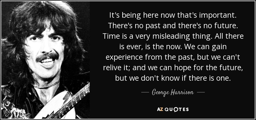 It's being here now that's important. There's no past and there's no future. Time is a very misleading thing. All there is ever, is the now. We can gain experience from the past, but we can't relive it; and we can hope for the future, but we don't know if there is one. - George Harrison
