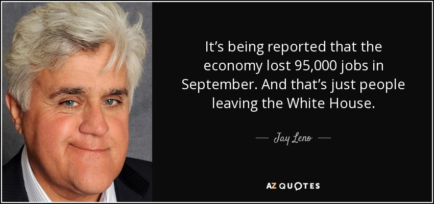 It's being reported that the economy lost 95,000 jobs in September. And that's just people leaving the White House. - Jay Leno