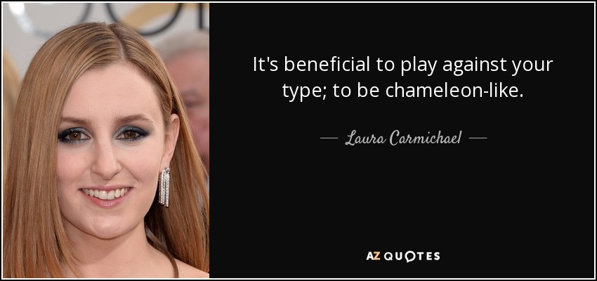It's beneficial to play against your type; to be chameleon-like. - Laura Carmichael