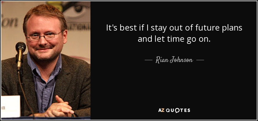 It's best if I stay out of future plans and let time go on. - Rian Johnson