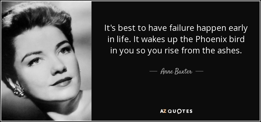 It's best to have failure happen early in life. It wakes up the Phoenix bird in you so you rise from the ashes. - Anne Baxter