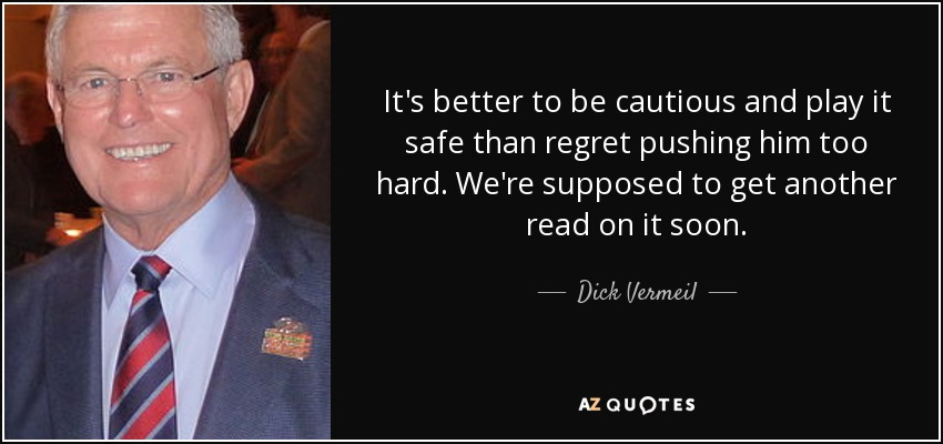 It's better to be cautious and play it safe than regret pushing him too hard. We're supposed to get another read on it soon. - Dick Vermeil