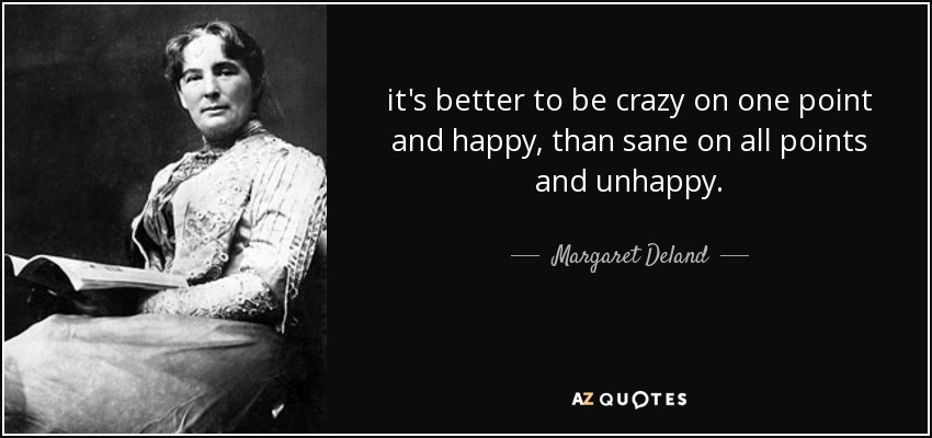 it's better to be crazy on one point and happy, than sane on all points and unhappy. - Margaret Deland
