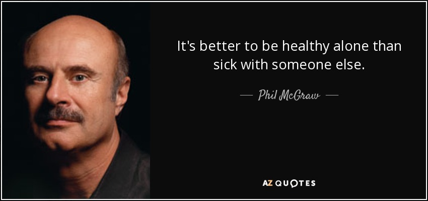 It's better to be healthy alone than sick with someone else. - Phil McGraw