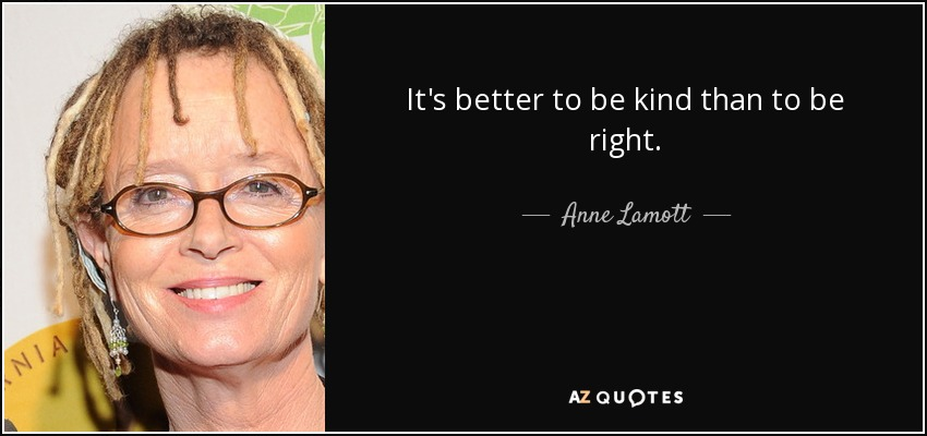 It's better to be kind than to be right. - Anne Lamott