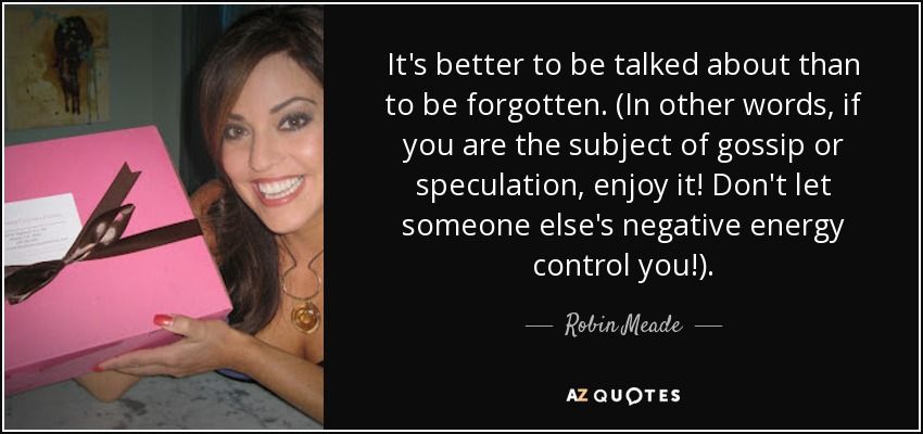 It's better to be talked about than to be forgotten. (In other words, if you are the subject of gossip or speculation, enjoy it! Don't let someone else's negative energy control you!). - Robin Meade