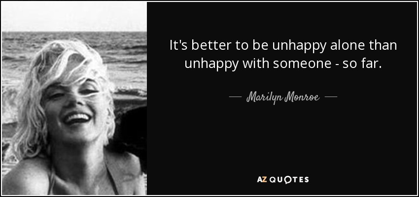 Unhappy Alone Than Unhappy With Someone to be Unhappy Alone Than